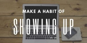 Make a Habit of Showing Up